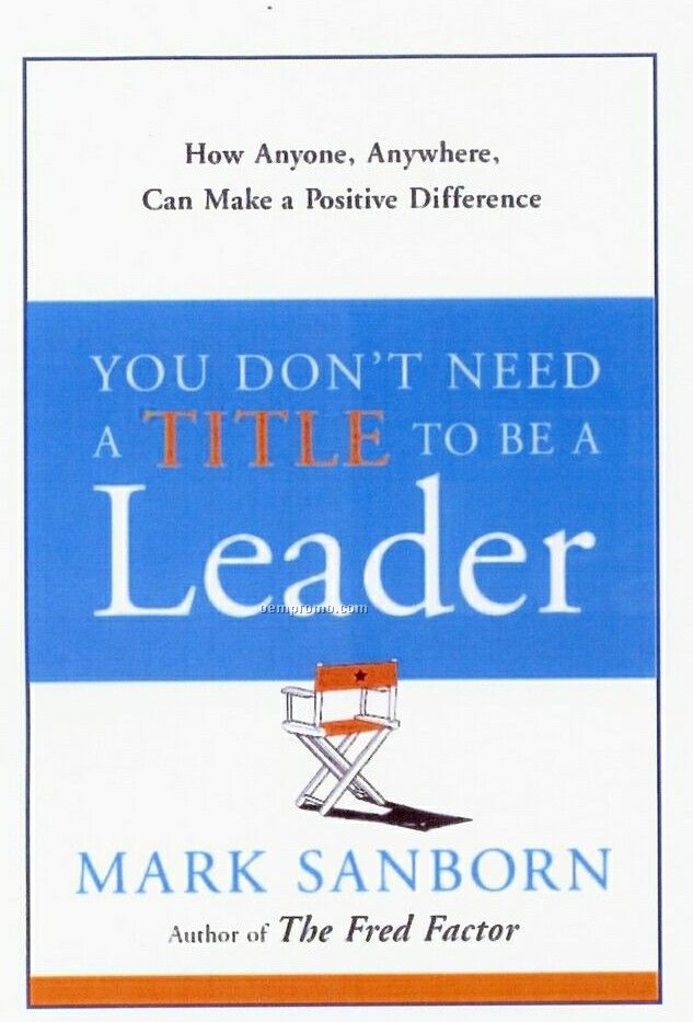 need title to be leader book In you don't need a title to be a leader, mark sanborn, the author of the national bestseller the fred factor, shows how each of us can be a leader in our daily lives and make a positive.